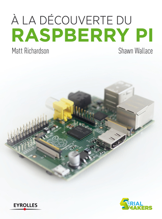 A la découverte du Raspberry Pi, par Shawn Wallace Matt Richardson
